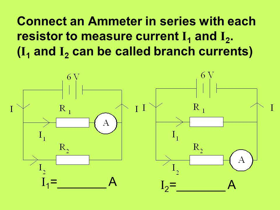 Connect an Ammeter in series with each resistor to measure current I1 and I2. (I1 and I2 can be called branch currents)