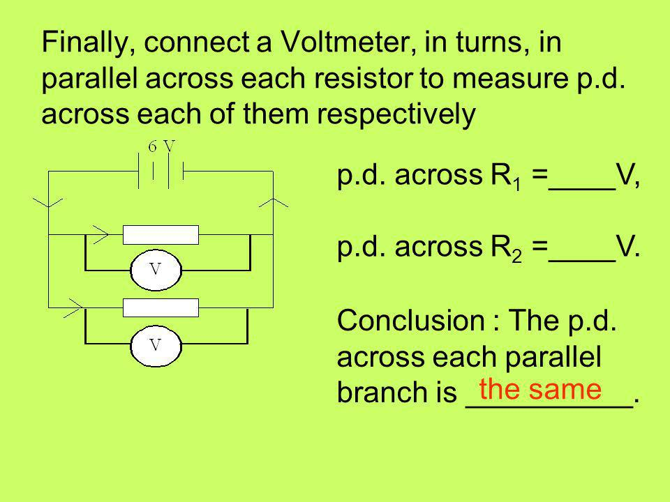 Finally, connect a Voltmeter, in turns, in parallel across each resistor to measure p.d. across each of them respectively