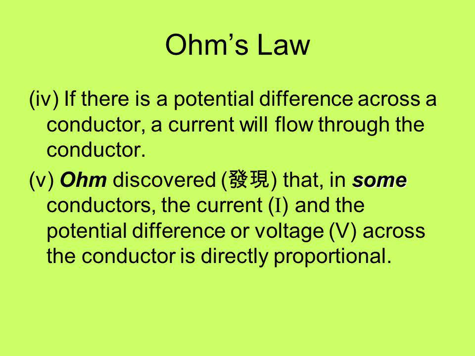 Ohm's Law (iv) If there is a potential difference across a conductor, a current will flow through the conductor.