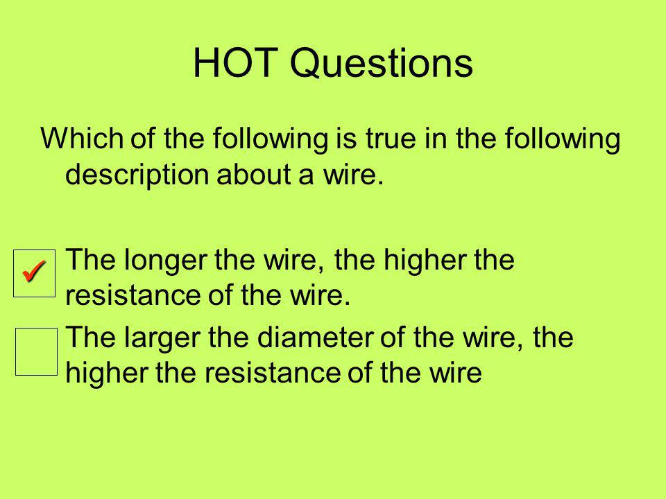 HOT Questions Which of the following is true in the following description about a wire. The longer the wire, the higher the resistance of the wire.