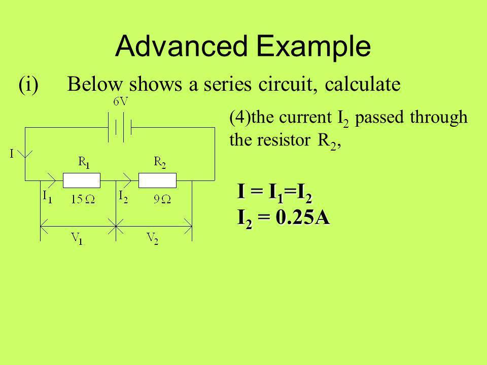 Advanced Example (i) Below shows a series circuit, calculate I = I1=I2