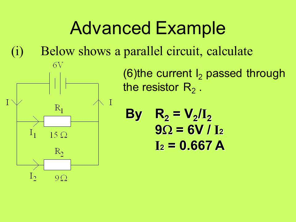 Advanced Example (i) Below shows a parallel circuit, calculate