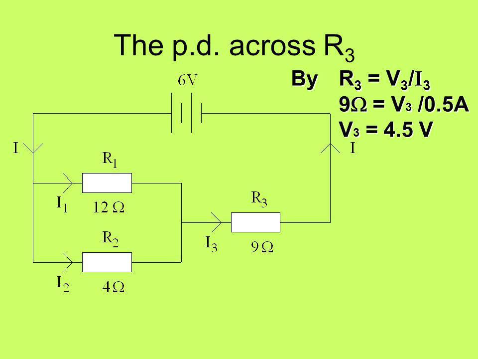 The p.d. across R3 By R3 = V3/I3 9W = V3 /0.5A V3 = 4.5 V