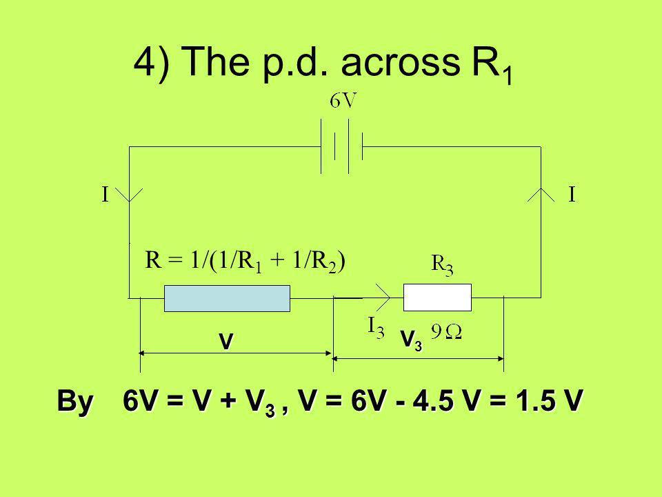 4) The p.d. across R1 By 6V = V + V3 , V = 6V - 4.5 V = 1.5 V