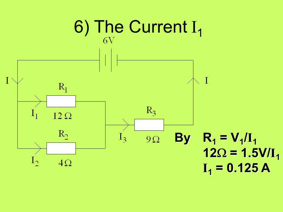 6) The Current I1 By R1 = V1/I1 12W = 1.5V/I1 I1 = 0.125 A