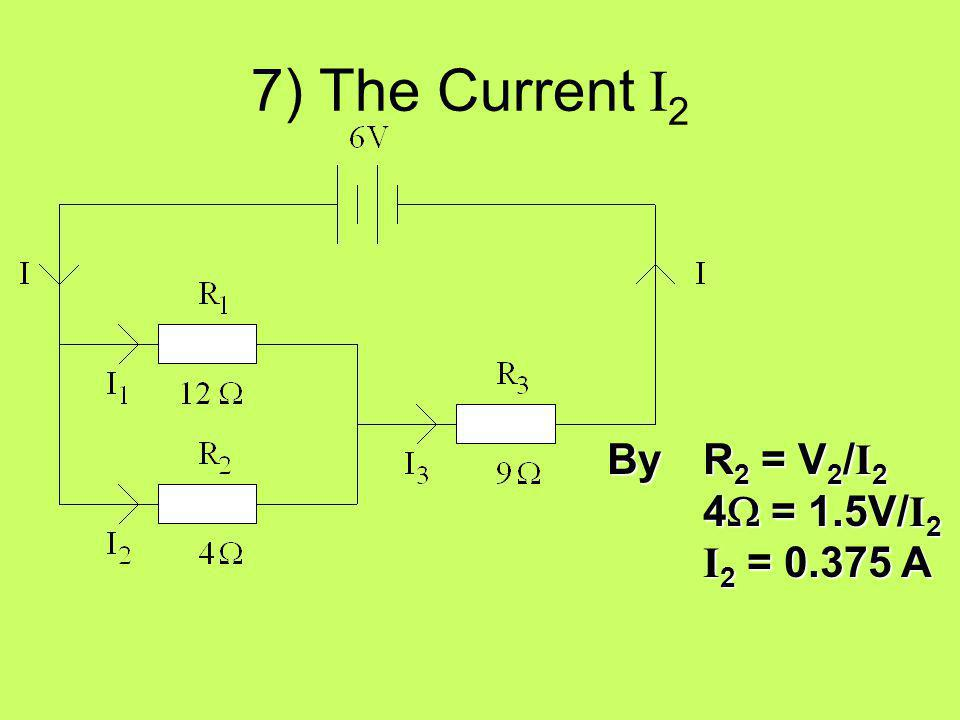 7) The Current I2 By R2 = V2/I2 4W = 1.5V/I2 I2 = 0.375 A