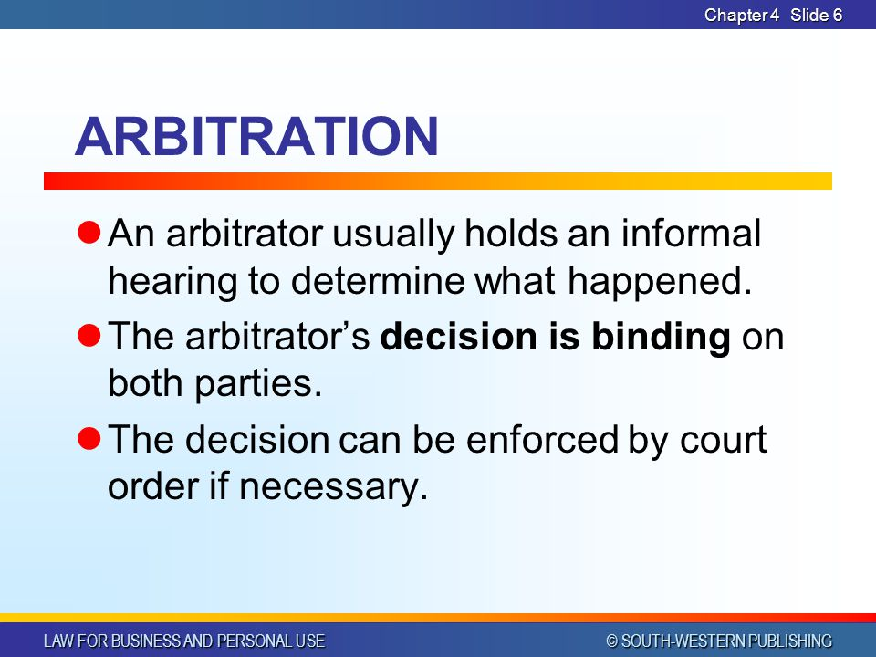 Chapter 4 ARBITRATION. An arbitrator usually holds an informal hearing to determine what happened.