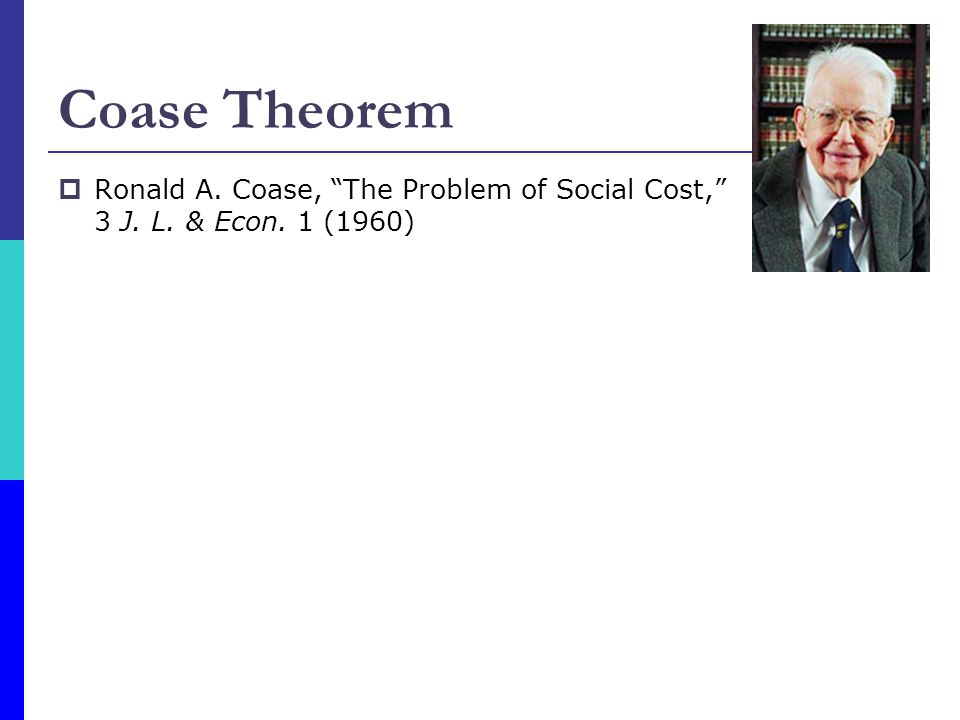 Coase Theorem Ronald A. Coase, The Problem of Social Cost, 3 J. L. & Econ. 1 (1960)