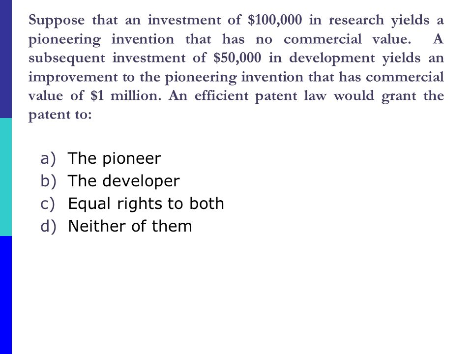 Suppose that an investment of $100,000 in research yields a pioneering invention that has no commercial value. A subsequent investment of $50,000 in development yields an improvement to the pioneering invention that has commercial value of $1 million. An efficient patent law would grant the patent to: