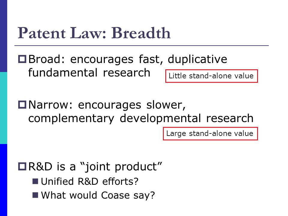 Patent Law: Breadth Broad: encourages fast, duplicative fundamental research. Narrow: encourages slower, complementary developmental research.