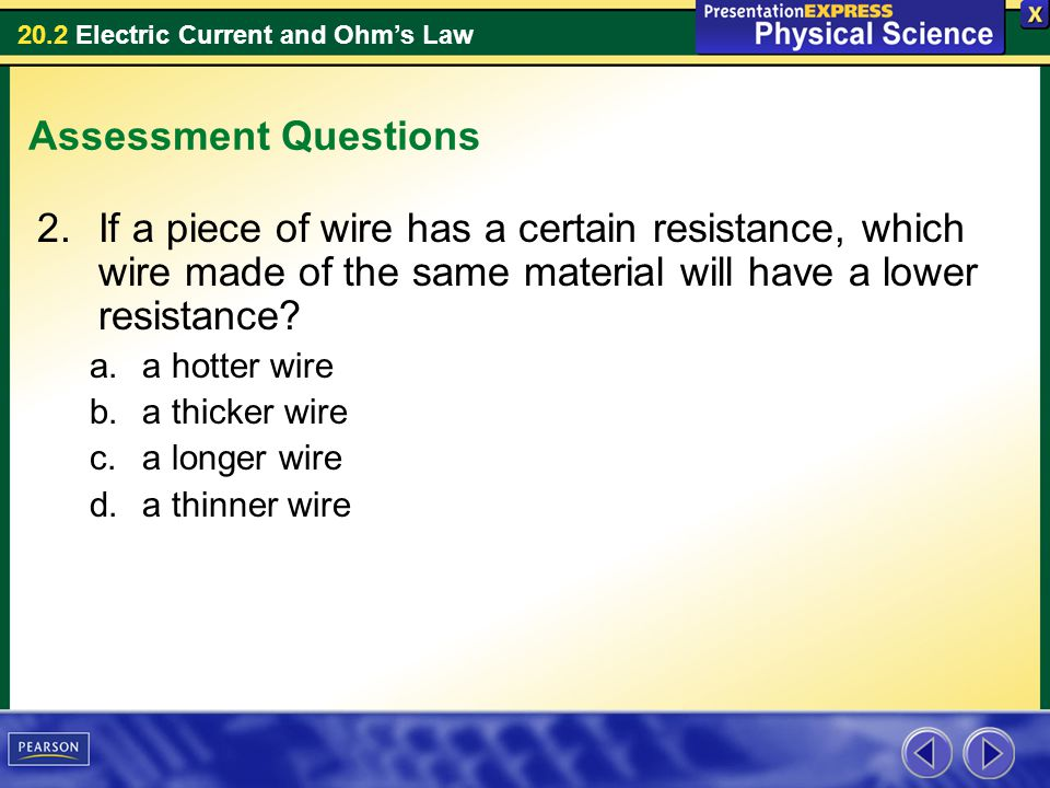 Assessment Questions If a piece of wire has a certain resistance, which wire made of the same material will have a lower resistance