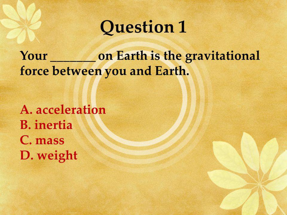Question 1 Your _______ on Earth is the gravitational force between you and Earth. A. acceleration.