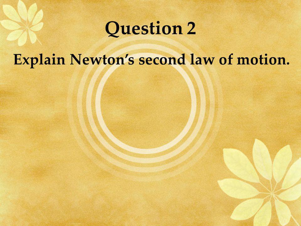 Question 2 Explain Newton's second law of motion.