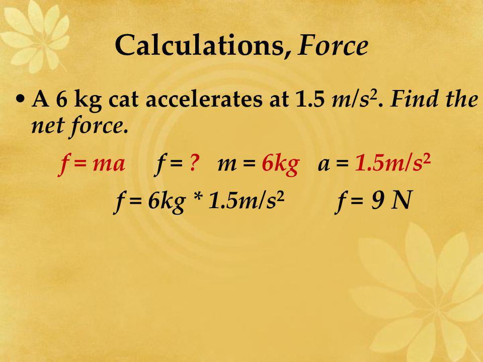 Calculations, Force A 6 kg cat accelerates at 1.5 m/s2. Find the net force. f = ma f = m = 6kg a = 1.5m/s2.
