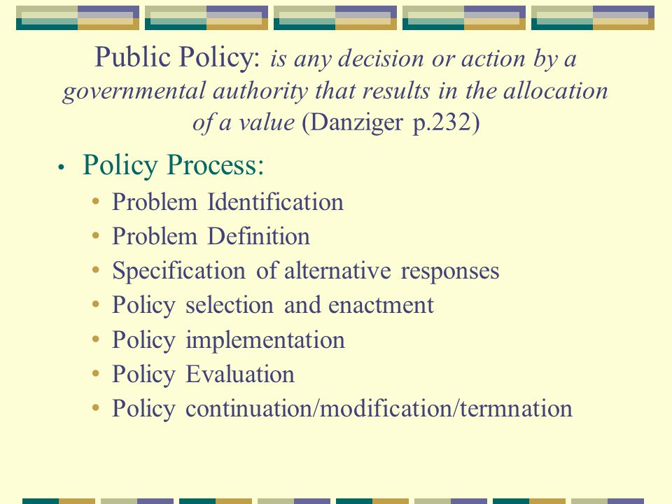 Public Policy: is any decision or action by a governmental authority that results in the allocation of a value (Danziger p.232)