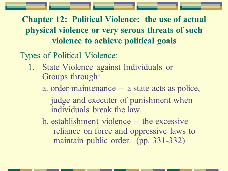 Chapter 12: Political Violence: the use of actual physical violence or very serous threats of such violence to achieve political goals