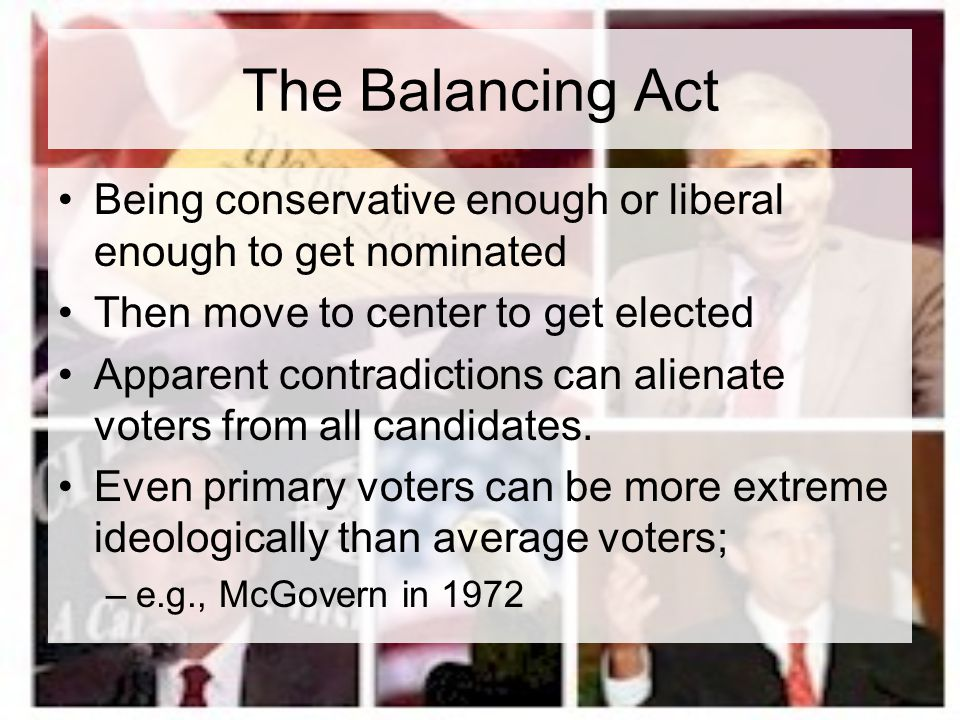 The Balancing Act Being conservative enough or liberal enough to get nominated. Then move to center to get elected.
