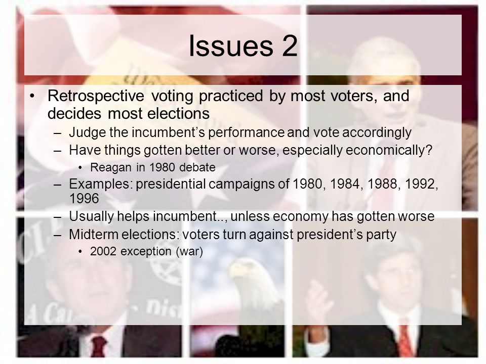 Issues 2 Retrospective voting practiced by most voters, and decides most elections. Judge the incumbent's performance and vote accordingly.