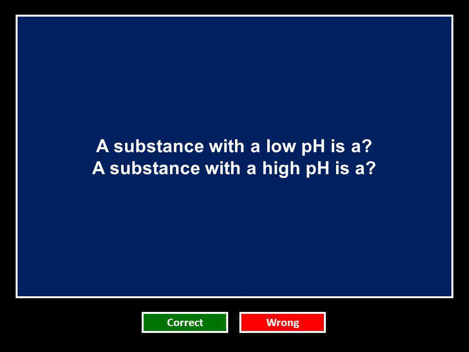 A substance with a low pH is a A substance with a high pH is a