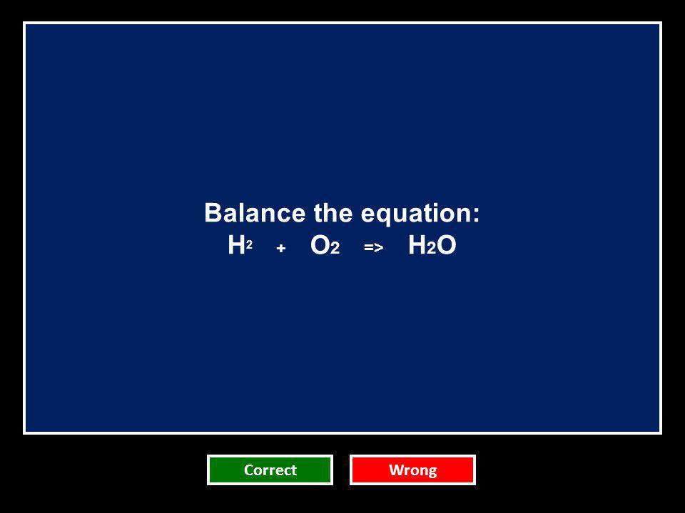Balance the equation: H2 + O2 => H2O