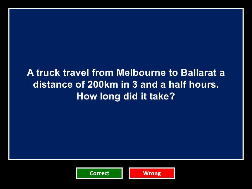 A truck travel from Melbourne to Ballarat a distance of 200km in 3 and a half hours.