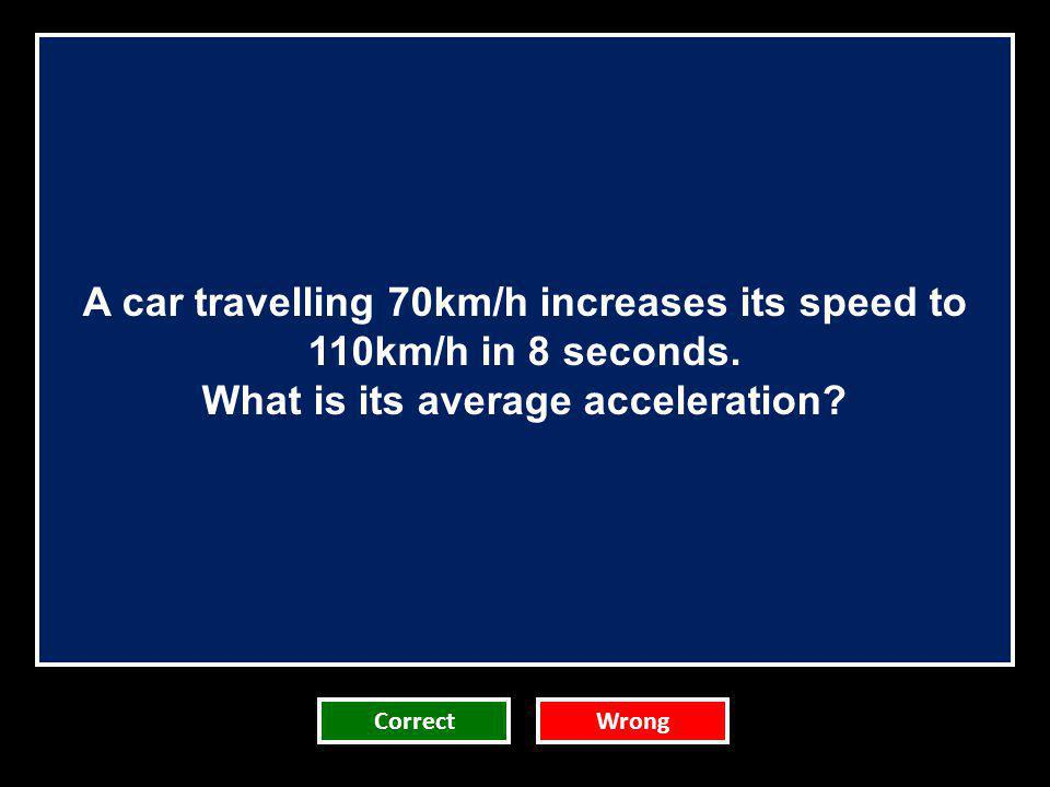 A car travelling 70km/h increases its speed to 110km/h in 8 seconds.