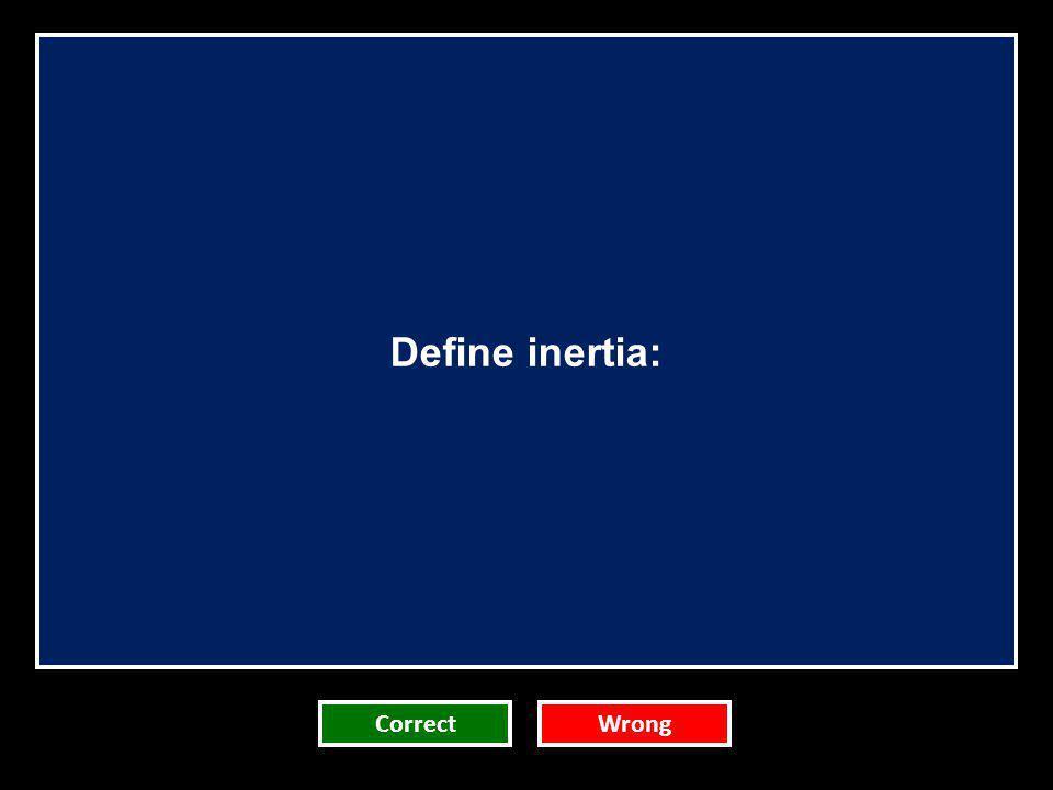 Define inertia: Team 1 Team 2 Team 3 Correct Team 4 Team 5 Wrong