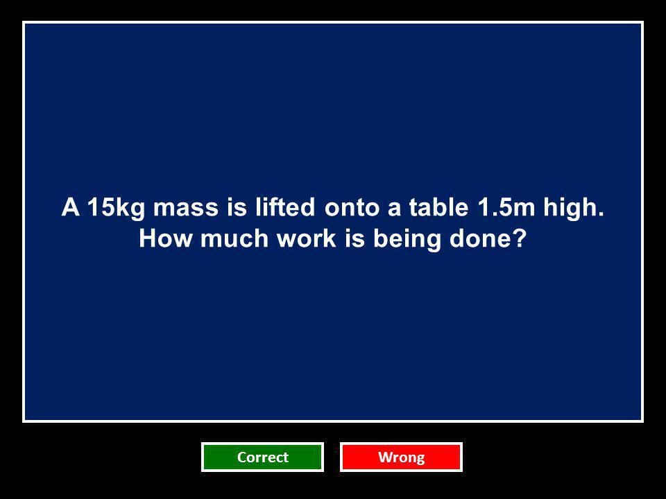 A 15kg mass is lifted onto a table 1.5m high.