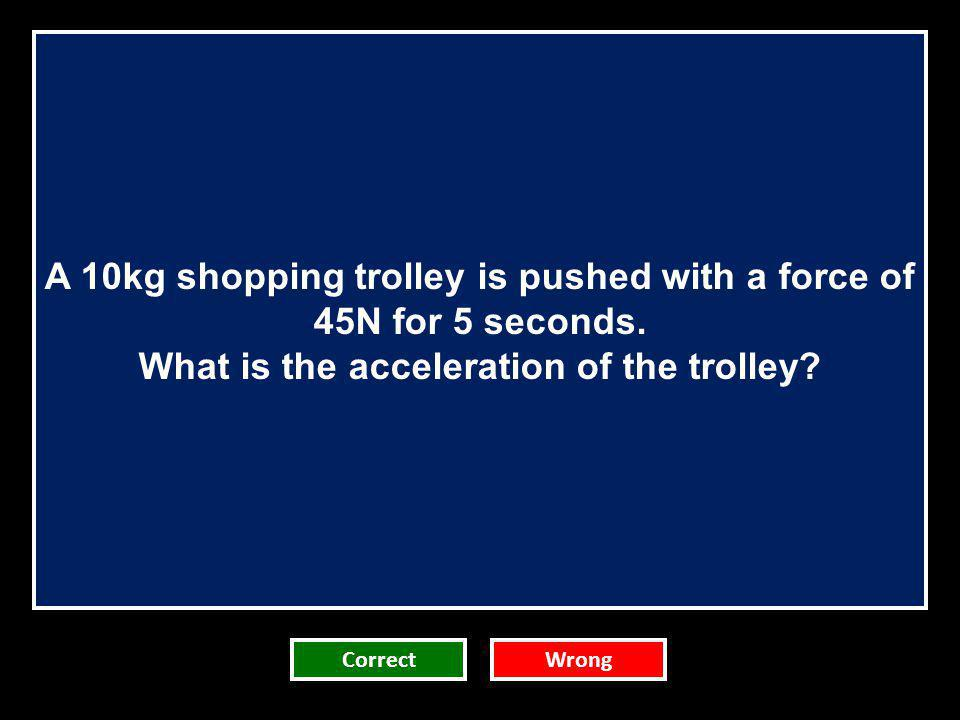 A 10kg shopping trolley is pushed with a force of 45N for 5 seconds.