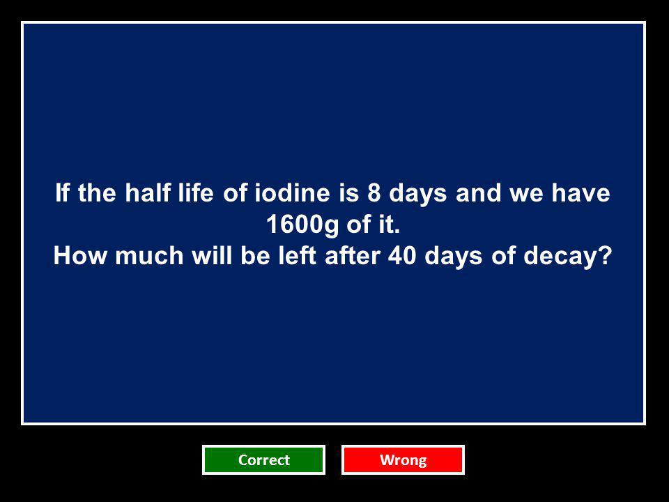 If the half life of iodine is 8 days and we have 1600g of it.