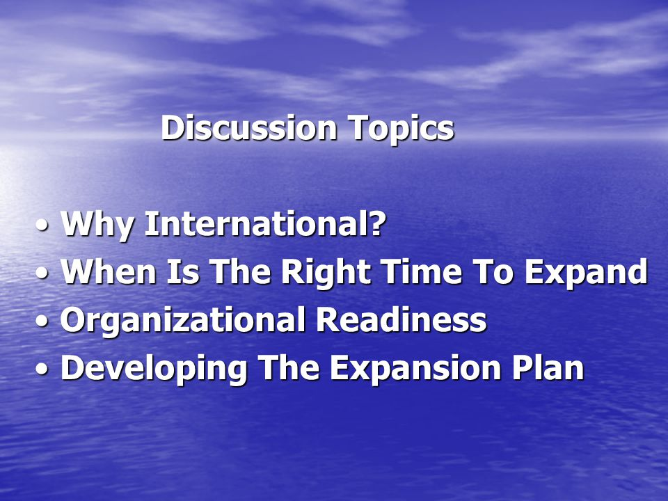 Discussion Topics • Why International • When Is The Right Time To Expand. • Organizational Readiness.