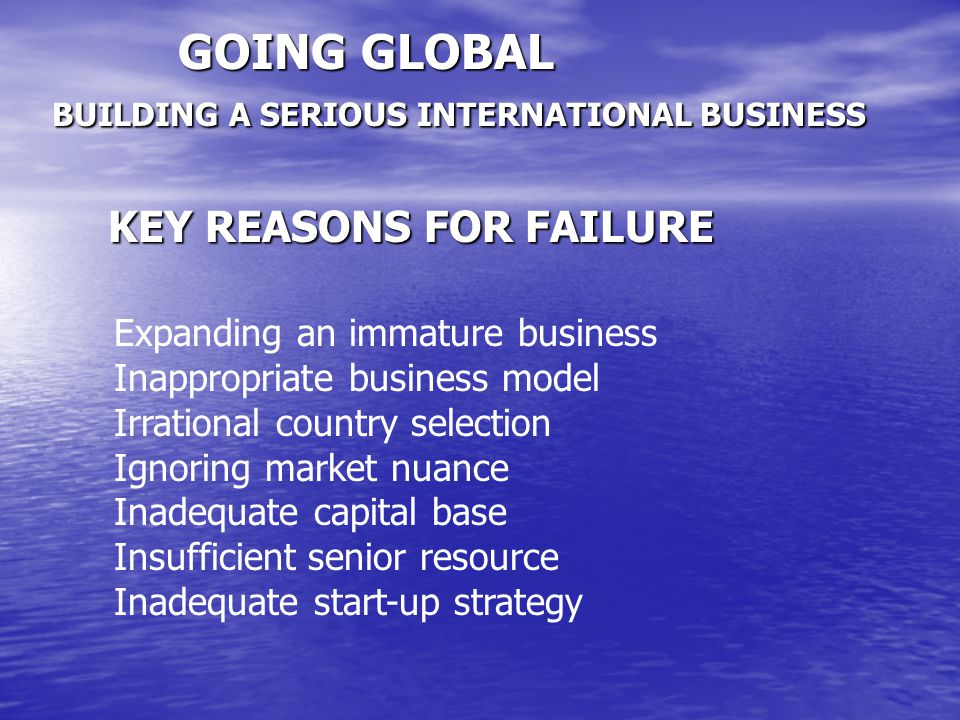 GOING GLOBAL BUILDING A SERIOUS INTERNATIONAL BUSINESS KEY REASONS FOR FAILURE