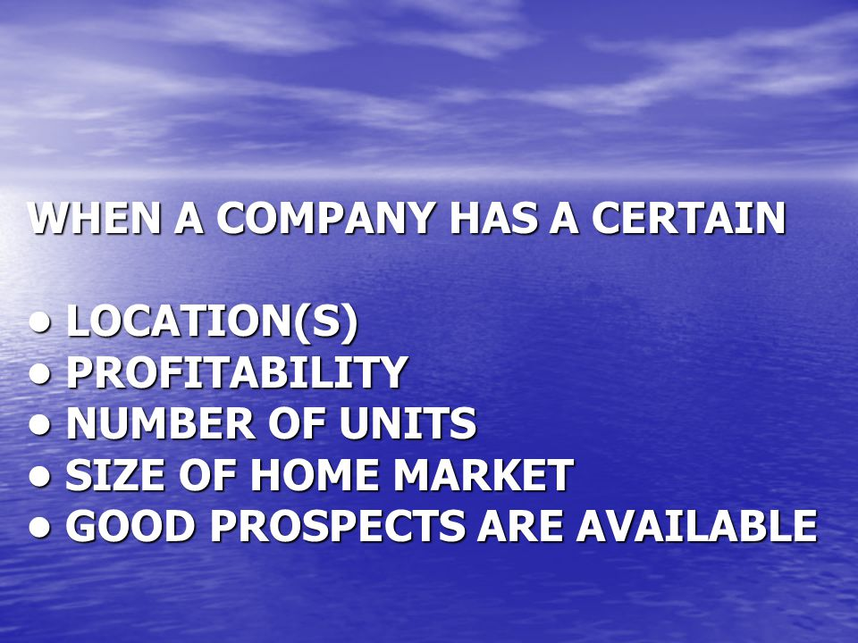 WHEN A COMPANY HAS A CERTAIN • LOCATION(S) • PROFITABILITY • NUMBER OF UNITS • SIZE OF HOME MARKET • GOOD PROSPECTS ARE AVAILABLE