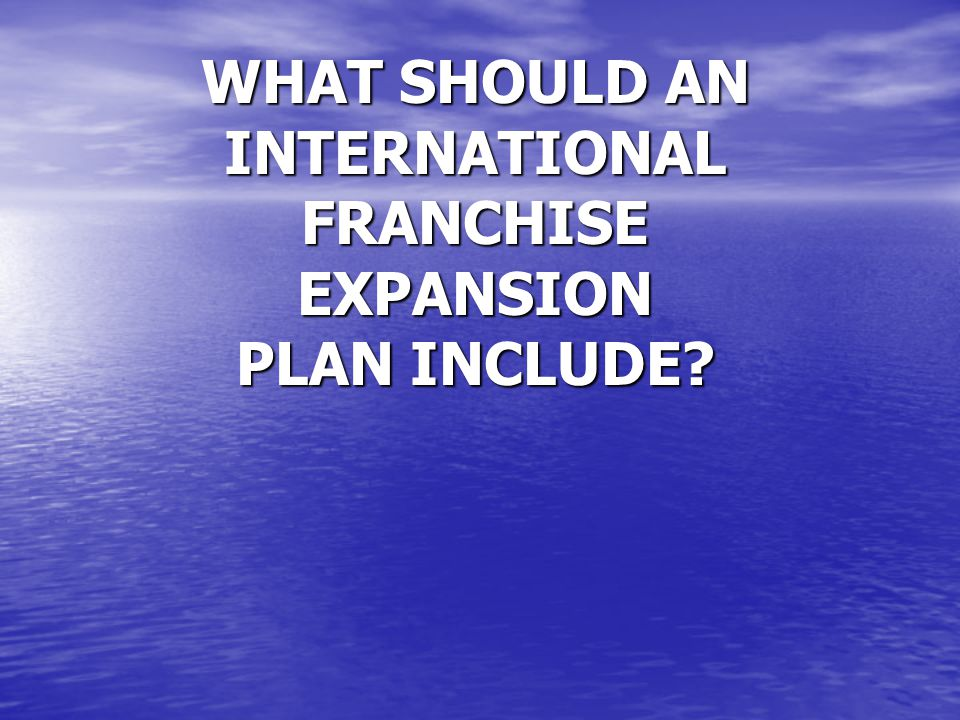 WHAT SHOULD AN INTERNATIONAL FRANCHISE EXPANSION PLAN INCLUDE