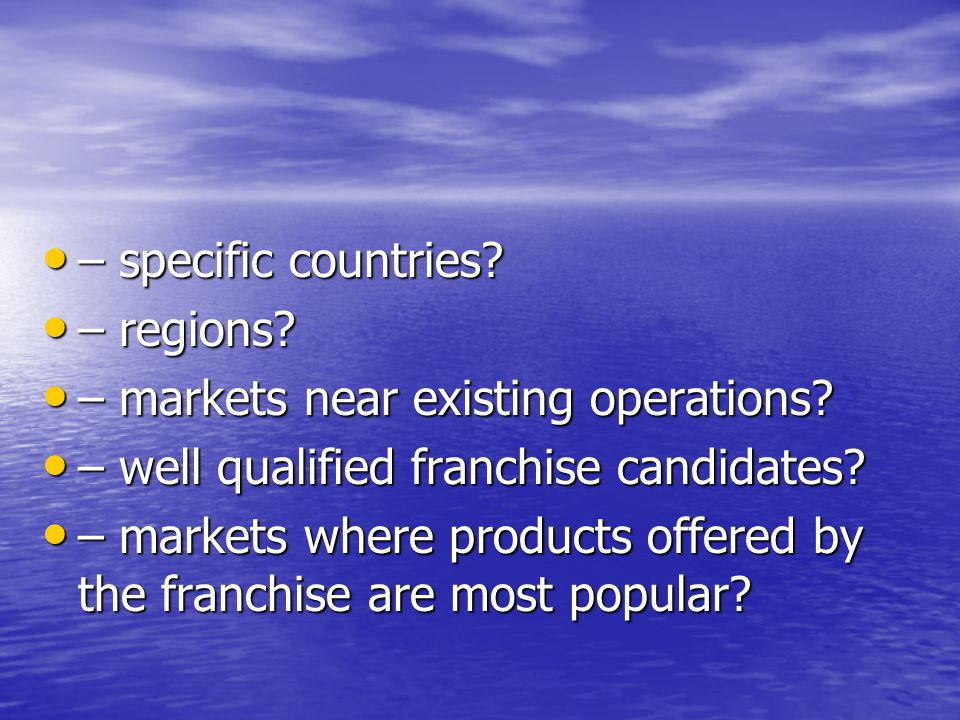 – specific countries – regions – markets near existing operations – well qualified franchise candidates