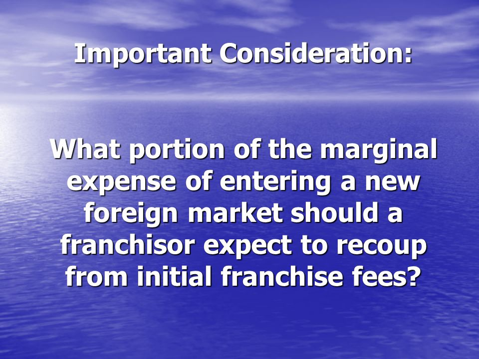 Important Consideration: What portion of the marginal expense of entering a new foreign market should a franchisor expect to recoup from initial franchise fees