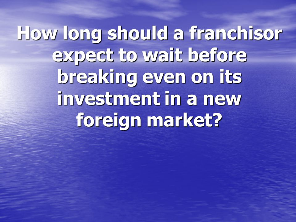 How long should a franchisor expect to wait before breaking even on its investment in a new foreign market