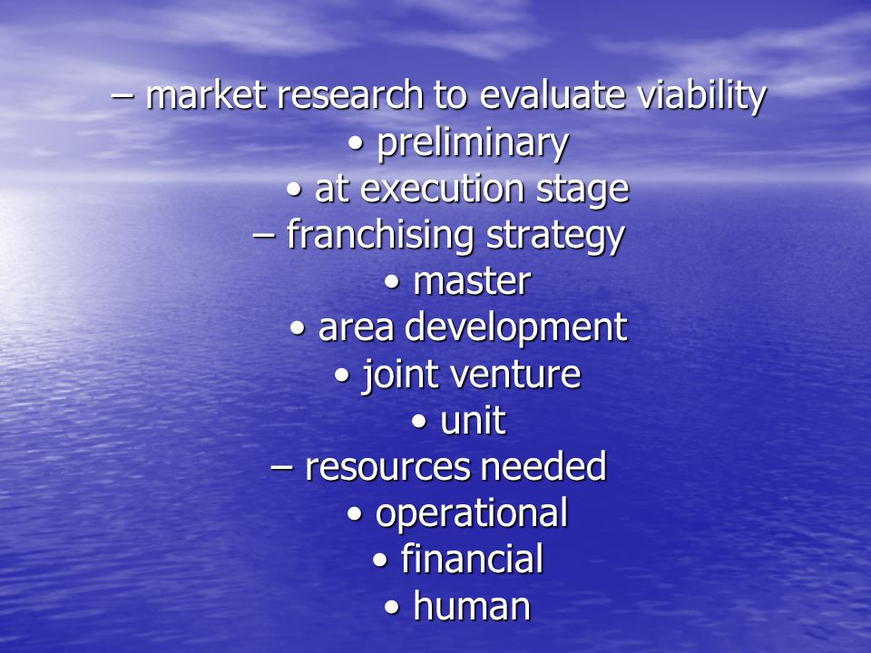 – market research to evaluate viability • preliminary • at execution stage – franchising strategy • master • area development • joint venture • unit – resources needed • operational • financial • human