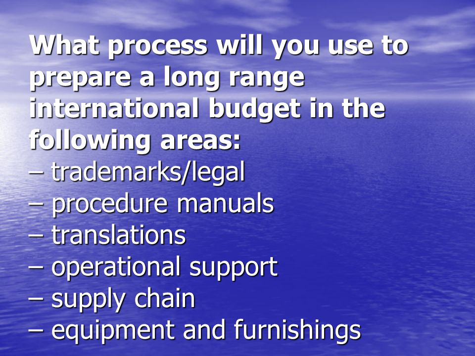 What process will you use to prepare a long range international budget in the following areas: – trademarks/legal – procedure manuals – translations – operational support – supply chain – equipment and furnishings
