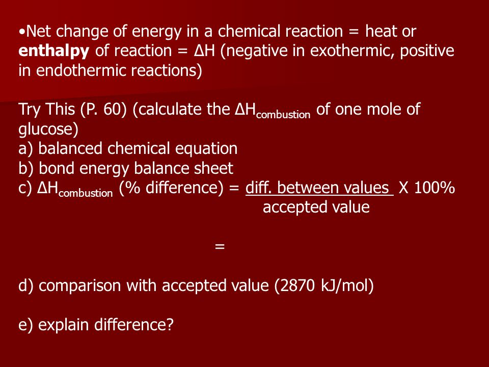 Net change of energy in a chemical reaction = heat or enthalpy of reaction = ΔH (negative in exothermic, positive in endothermic reactions)