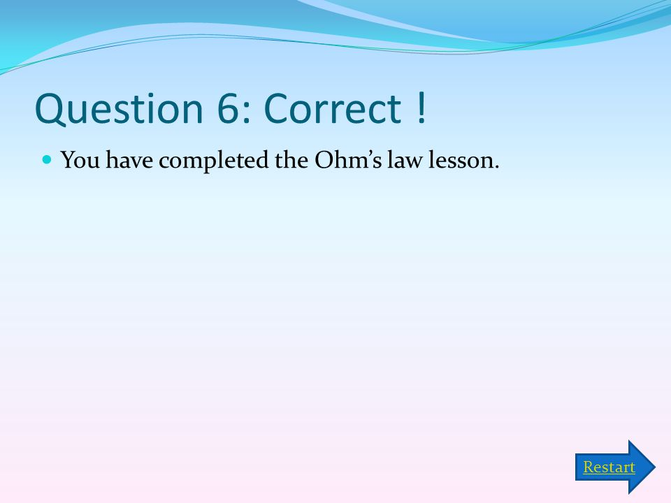 Question 6: Correct ! You have completed the Ohm's law lesson. Restart