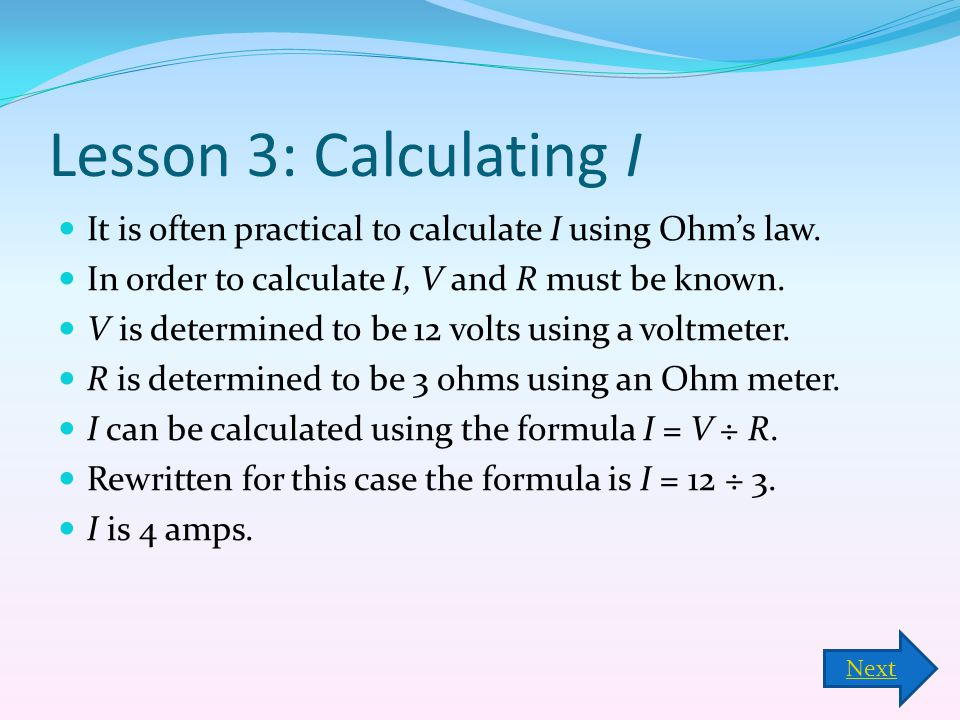 Lesson 3: Calculating I It is often practical to calculate I using Ohm's law. In order to calculate I, V and R must be known.