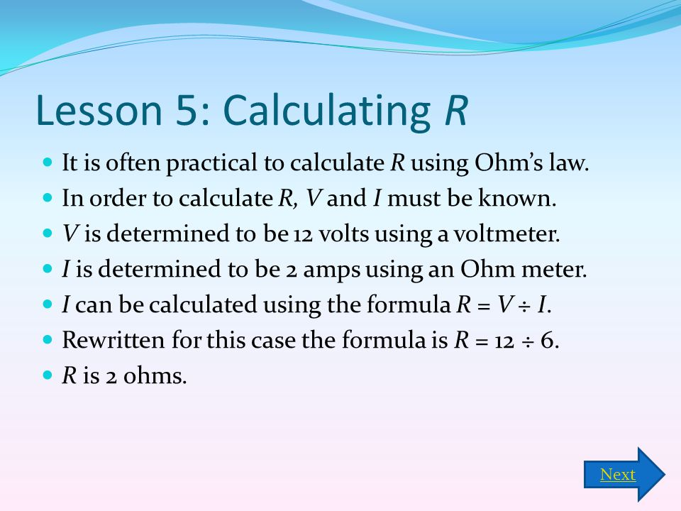 Lesson 5: Calculating R It is often practical to calculate R using Ohm's law. In order to calculate R, V and I must be known.
