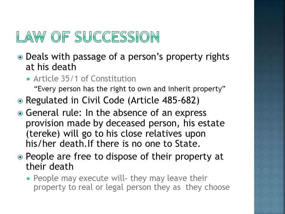 LAW OF SUCCESSION Deals with passage of a person's property rights at his death. Article 35/1 of Constitution.