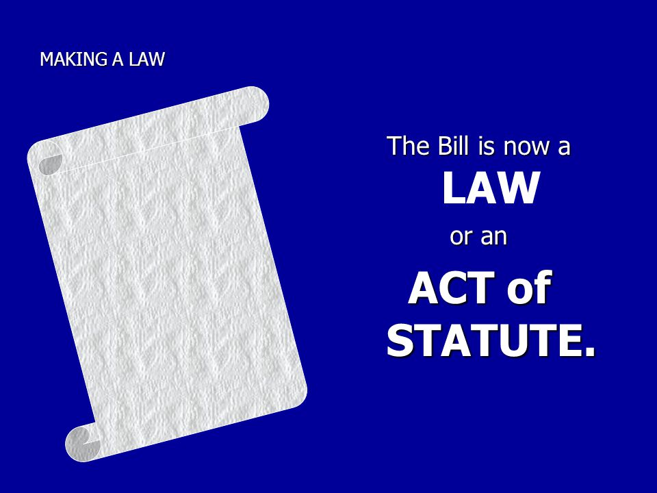 MAKING A LAW The Bill is now a LAW or an ACT of STATUTE.