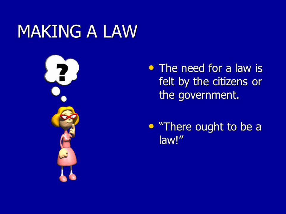 MAKING A LAW The need for a law is felt by the citizens or the government.