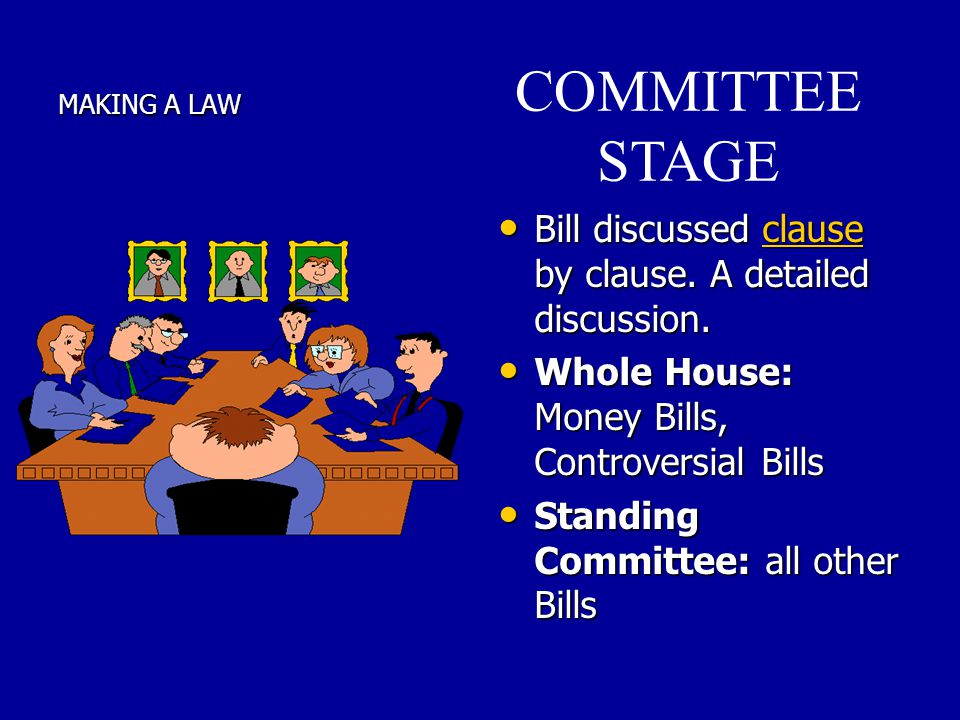 MAKING A LAW COMMITTEE STAGE. Bill discussed clause by clause. A detailed discussion. Whole House: Money Bills, Controversial Bills.