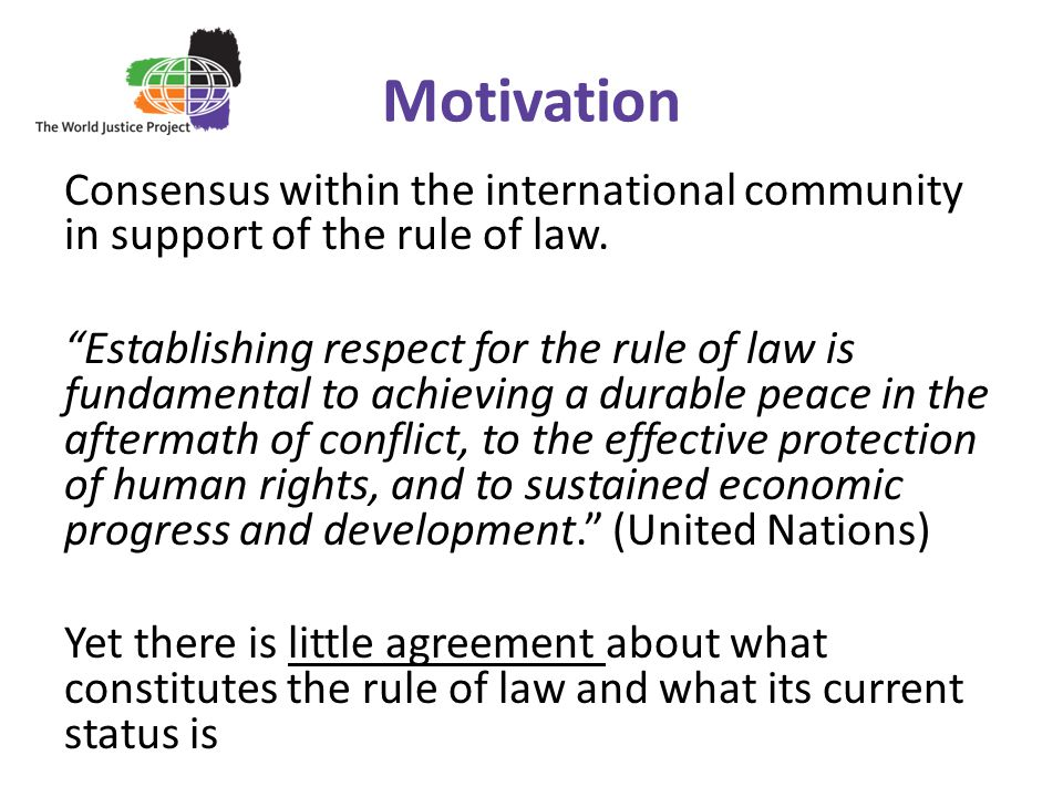 Motivation Consensus within the international community in support of the rule of law.