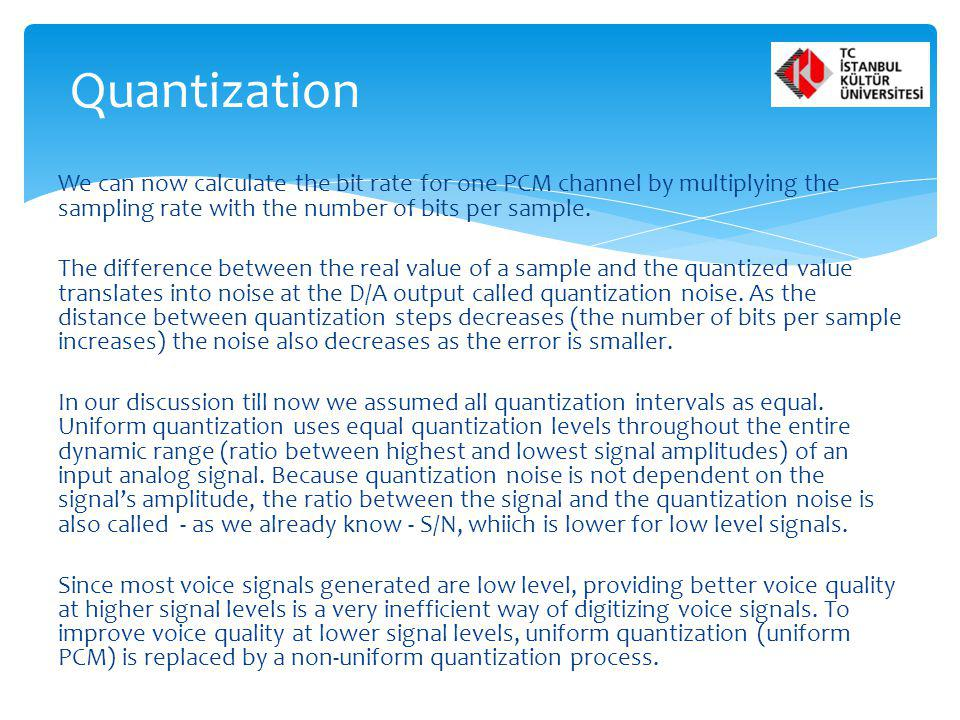 Quantization We can now calculate the bit rate for one PCM channel by multiplying the sampling rate with the number of bits per sample.
