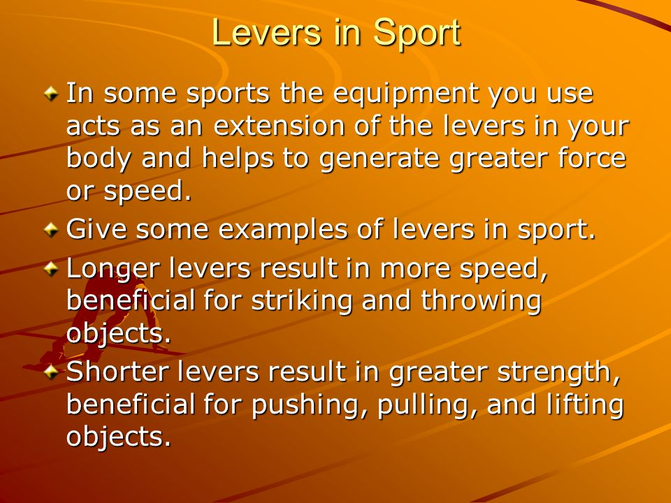 Levers in Sport In some sports the equipment you use acts as an extension of the levers in your body and helps to generate greater force or speed.